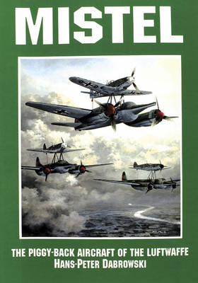 Mistel: The Piggy-Back Aircraft of the Luftwaffe: The Piggy-Back Aircraft of the Luftwaffe (Paperback)