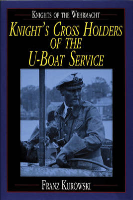 Knights of the Wehrmacht: Knight's Cross Holders of the U-Boat Service (Hardback)