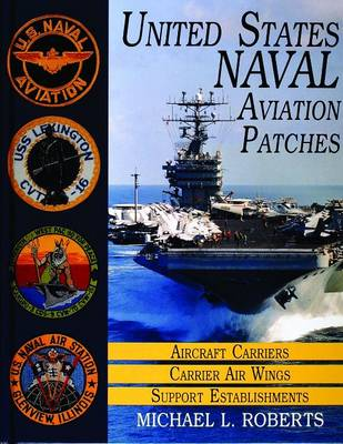 United States Navy Patches Series: United States Navy Patches Series Aircraft Carriers/Carrier Air Wings, Support Establishments Volume I (Hardback)