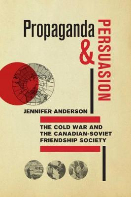 Propaganda and Persuasion: The Cold War and the Canadian-Soviet Friendship Society (Paperback)