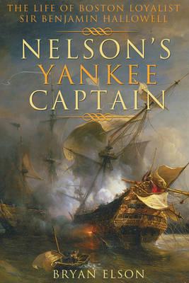 Nelson'S Yankee Captain: The Life of Boston Loyalist Sir Benjamin Hallowell (Hardback)