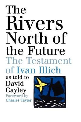 The Rivers North of the Future: The Testament of Ivan Illich (Paperback)