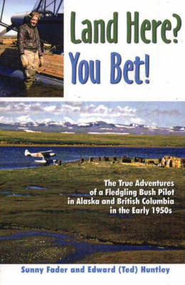 Land Here? You Bet!: The True Adventures of a Fledgling Bush Pilot in Alaska and British Columbia in the Early 1950s (Paperback)