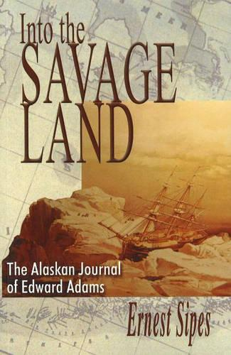 Into the Savage Land: The Alaskan Journal of Edward Adams (Paperback)
