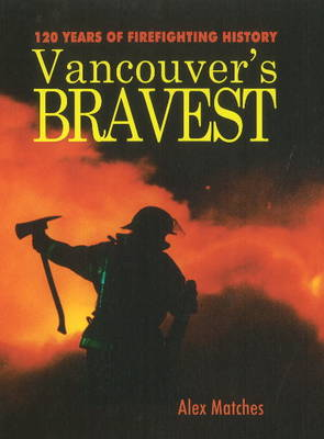 Vancouvers Bravest: 120 Years of Firefighting History (Paperback)