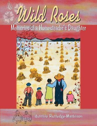 Wild Roses: Memories of a Homesteader's Daughter (Paperback)