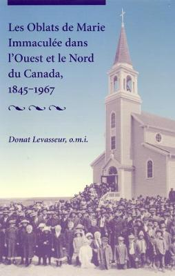 Les Oblats De Marie Immacule Dans l'Ouest Et Le Nord Du Canada, 1845-1967 - The Missionary Oblates of Mary Immaculate (Paperback)