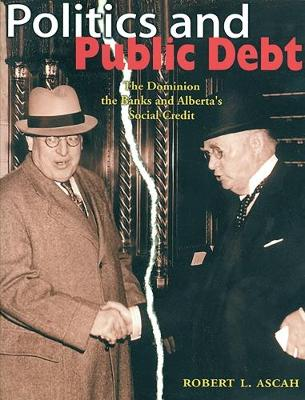 Politics and Public Debt: The Dominion, the Banks and Alberta's Social Credit (Paperback)