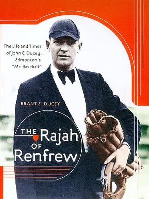 "The Rajah of Renfrew: The Life and Times of John E. Ducey, Edmonton's ""Mr. Baseball"" (Paperback)"