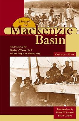 Through the Mackenzie Basin: An Account of the Signing of Treaty No. 8 and the Scrip Commission, 1899 - Western Canada Reprint Series (Paperback)