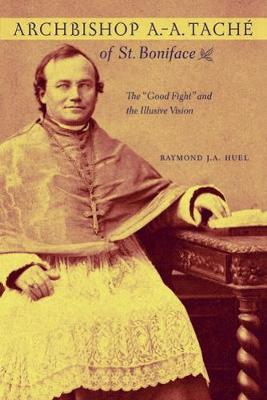 """Archbishop A.-A. Tache of St. Boniface: The """"Good Fight"""" and the Illusive Vision - The Missionary Oblates of Mary Immaculate (Paperback)"""