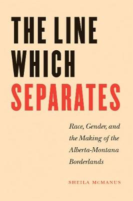 The Line Which Separates: Race, Gender, and the Making of the Alberta-Montana Borderlands (Paperback)