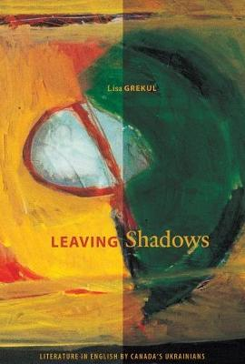 Leaving Shadows: Literature in English by Canada's Ukrainians - cuRRents (Paperback)