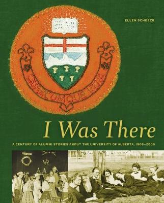 I Was There: A Century of Alumni Stories about the University of Alberta, 1906-2006 - University of Alberta Centennial Series (Hardback)