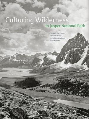 Culturing Wilderness in Jasper National Park: Studies in Two Centuries of Human History in the Upper Athabasca River Watershed - Mountain Cairns: A series on the history and culture of the Canadian Rocky Mountains (Paperback)
