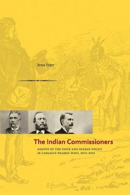 The Indian Commissioners: Agents of the State and Indian Policy in Canada's Prairie West, 1873 - 1932 (Paperback)