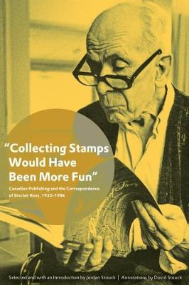 """Collecting Stamps Would Have Been More Fun"": Canadian Publishing and the Correspondence of Sinclair Ross, 1933-1986 (Paperback)"