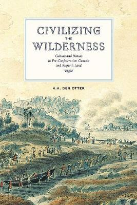 Civilizing the Wilderness: Culture and Nature in Pre-Confederation Canada and Rupert's Land (Paperback)