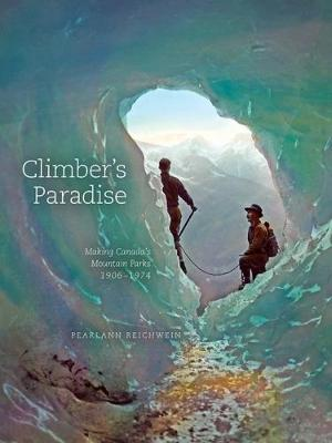 Climber'S Paradise: Making Canada's Mountain Parks, 1906-1974 - Mountain Cairns: A series on the history and culture of the Canadian Rocky Mountains (Paperback)
