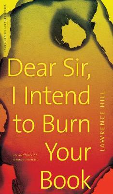 Dear Sir, I Intend to Burn Your Book: An Anatomy of a Book Burning - Henry Kreisel Memorial Lecture Series (Paperback)