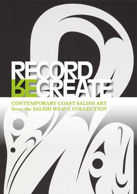 Record, (re)create: Contemporary Coast Salish Art from the Salish Weave Collection (Paperback)