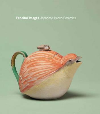 Fanciful Images: Japanese Banko Ceramics (Hardback)