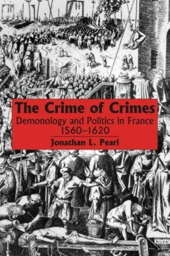 The Crime of Crimes: Demonology and Politics in France, 1560-1620 (Hardback)