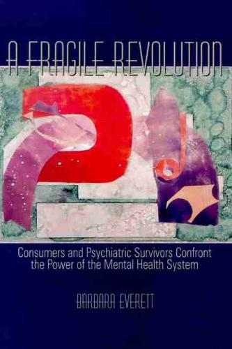 A Fragile Revolution: Consumers and Psychiatric Survivors Confront the Power of the Mental Health System (Paperback)