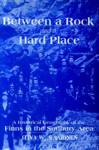 Between a Rock and a Hard Place: A Historical Geography of the Finns in the Sudbury Area (Paperback)