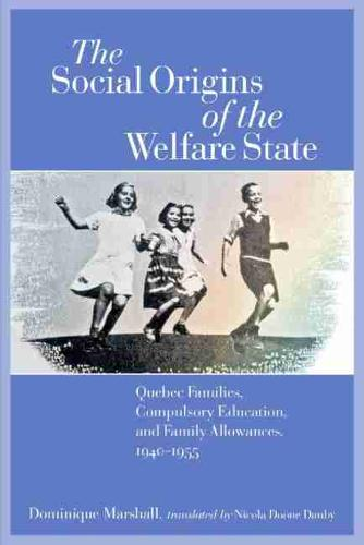 The Social Origins of the Welfare State: Quebec Families, Compulsory Education, and Family Allowances, 1940-1955 (Paperback)