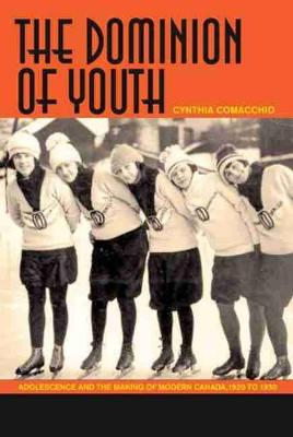 The Dominion of Youth: Adolescence and the Making of Modern Canada, 1920 to 1950 (Hardback)