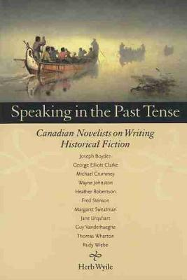 Speaking in the Past Tense: Canadian Novelists on Writing Historical Fiction (Paperback)