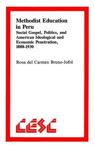 Methodist Education in Peru: Social Gospel, Politics, and American Ideological andEconomic Penetration, 1888-1930 (Paperback)