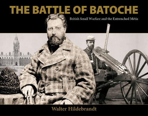 The Battle of Batoche: British Small Warfare and the Entrenched Metis (Paperback)