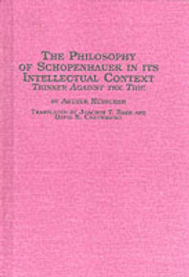 Philosophy of Schopenhauer in Its Intellectual Context: Thinker Against the Tide - Studies in German thought & history 11 (Hardback)
