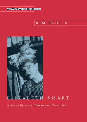 Elizabeth Smart: A Fuge Essay on Women and Creativity (Paperback)