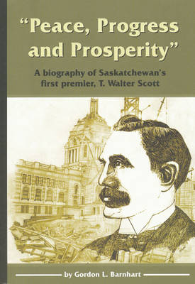 """Peace, Progress and Prosperity"": A Biography of Saskatchewan's First Premier, T. Walter Scott (Paperback)"
