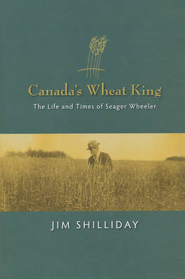 Canada's Wheat King: The Life and Times of Seager Wheeler (Paperback)
