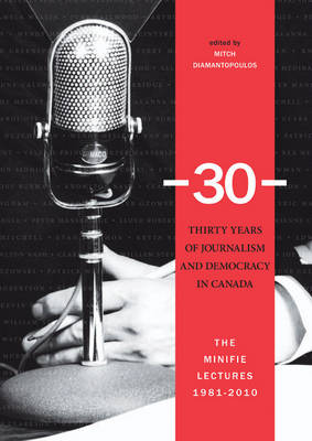 -30-: Thirty Years of Journalism and Democracy in Canada: The Minifie Lectures, 1981-2010 (Hardback)