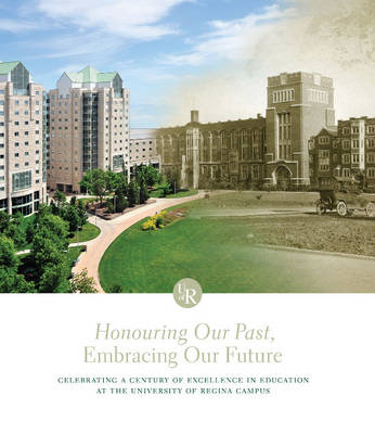 Honouring Our Past, Embracing Our Future: Celebrating a Century of Excellence in Education at the University of Regina Campus (Hardback)