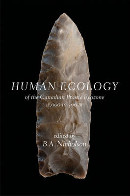 Human Ecology of the Canadian Prairie Ecozone 11,000 to 300 BP: of the Canadian Prairie Ecozone, 11,000 to 300 BP (Hardback)