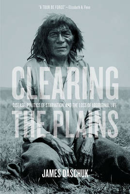 Clearing the Plains: Disease, Politics of Starvation, and the Loss of Aboriginal Life (Hardback)