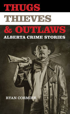 Thugs, Thieves, and Outlaws: Alberta Crime Stories (Paperback)