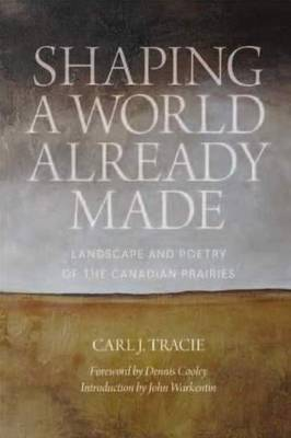 Shaping a World Already Made: Landscape and Poetry of the Canadian Prairies (Paperback)