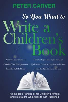 So You Want to Write a Children's Book: An Insider's Handbook for Children's Writers and Illustrators Who Want to Get Published (Paperback)