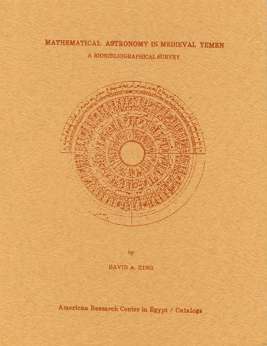 Mathematical Astronomy in Medieval Yemen: A Biobibliographical Survey - The American Research Center in Egypt Catalogs (Paperback)