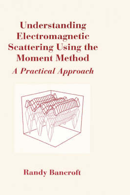 Understanding Electromagnetic Scattering Using the Moment Method: A Practical Approach - Antennas & Propagation Library (Hardback)