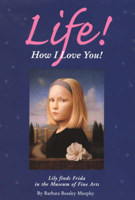 Life! How I Love You!: Lily Finds Frida in the Museum of Fine Arts (Hardback)