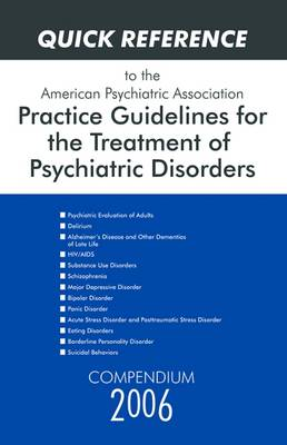 Quick Reference to the American Psychiatric Association Practice Guidelines for the Treatment of Psychiatric Disorders: Compendium 2006 (Paperback)