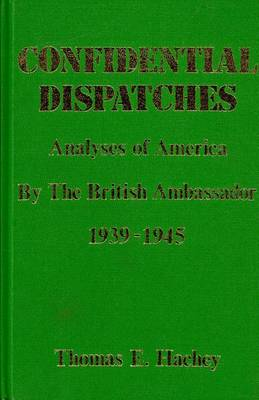 Confidential Dispatches: Analyses of America by the British Ambassador 1939-1945 (Hardback)